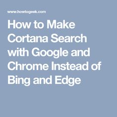 How to Make Cortana Search with Google and Chrome Instead of Bing and Edge