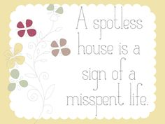 """""""A spotless house is a sign of a misspent life."""""""