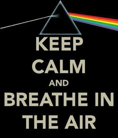 Keep calm and breathe in the air. Pink Floyd