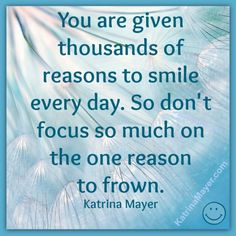 You are given thousands of reasons to smile every day. So, don't focus so much on the one reason to frown. Katrina Mayer