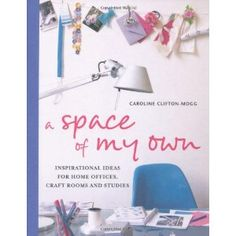 A Space of My Own: Inspirational Ideas for Home Offices, Craft Rooms Studies by Caroline Clifton-Mogg