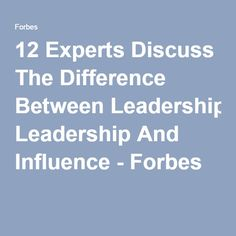12 Experts Discuss The Difference Between Leadership And Influence - Forbes