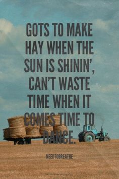 Gots to make hay when the sun is shinin', can't waste time when it comes time to dance. - Needtobreathe