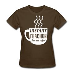 Instant teacher  Just add coffee! t-shirt http://kreativeinkinder.spreadshirt.com/