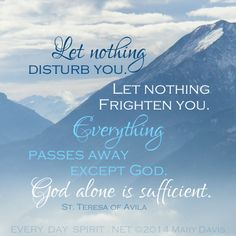 Let nothing disturb you. Let nothing frighten you. St. Teresa of Avila. Every Day Spirit