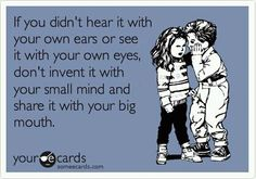 seriously people -- there are so many of these little sayings about gossip. makes me think lots of people must get hurt by others snotty words, to write so many clever come backs we never actually say out loud -- to the offenders face.