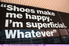 Shoes make me happy. I'm superficial. Whatever...