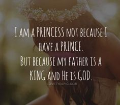 I am a princess not because I have a prince, but because my father is a KING and He is GOD! Love this!