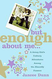 But Enough About Me: A Jersey Girl's Unlikely Adventures Among the Absurdly Famous by Jancee Dunn