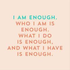"""""""I am enough. Who I am is enough. What I do is enough, and what I have is enough.""""- Unknown"""