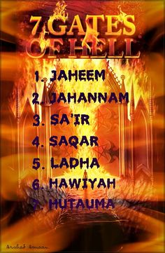 THE SEVEN GATES OF HELL (JAHANNUM) 1. JAHEEM...the shallowest level of Jahannam. It is reserved for those who believed in Allah and His Messenger [sallallahu 'alayhi wa salaam] PBUH, but who ignored His commands. 2. JAHANNAM...a deeper level where the idol-worshippers are to be sent on the Day of Judgement. 3. SA'IR...is reserved for the worshippers of fire. 4. SAQAR...this is where those who did not believe in Allah will be sent on the Day of Judgement. 5. LADHA...will be the home of those…