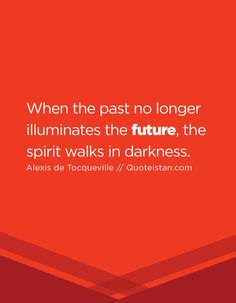 When the past no longer illuminates the future, the spirit walks in darkness. Future Quotes, Long A, Walks, Quote Of The Day, Darkness, The Past, Life Quotes, Spirit, Inspirational Quotes