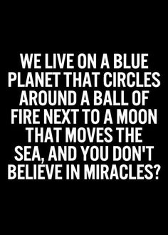 [QUOTE, Spiritual Sarcasm: 'We live on a blue planet that circles around a ball of fire.you don't believe in miracles?' / via ARTICLE of the Best Inspirational and Motivational Quotes Ever' at The Curate Collaborative] Now Quotes, Life Quotes Love, Positive Quotes For Life, Quotes To Live By, Change Quotes Funny, Changes In Life Quotes, Funny Life Quotes, Peace Quotes, Random Quotes