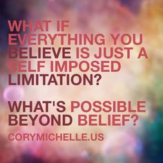 What if everything you believe is just a self imposed limitation?   What's possible beyond belief?  www.corymichelle.us/classes