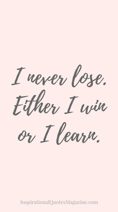 I never lose. Either I win or I learn Inspirational quote about life Best Inspirational Quotes, Inspiring Quotes About Life, Great Quotes, Quotes To Live By, Motivacional Quotes, Quotable Quotes, Qoutes, Girly Quotes, Positive Affirmations
