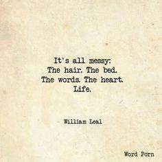 It's all messy: The hair. The bed. The words. The heart. Life. -William Leal