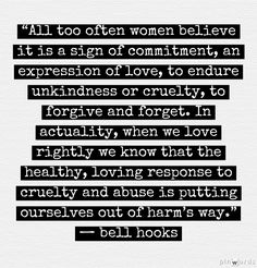 """""""All too often women believe it is a sign of commitment, an expression of love, to endure unkindness or cruelty, to forgive and forget. In actuality, when we love rightly we know that the healthy, loving response to cruelty and abuse is putting ourselves out of harm's way."""" — bell hooks"""