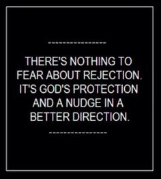 REJECTION - There is nothing to fear about rejection... it is God's protection and a nudge in the right direction.