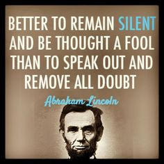 """""""Better to remain silent than to speak out an remove all doubt."""" ~ Abraham Lincoln Shut yo mouth #quotes"""