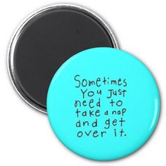 SOMETIMES YOU JUST NEED TO TAKE NAP GET OVER IT FRIDGE MAGNETS
