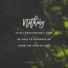 """""""nor height, nor depth, nor anything else in creation will be able to separate us from the love of God in Christ Jesus our Lord."""" Romans 8:39 NET http://bible.com/107/rom.8.39.net"""