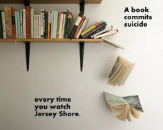 Everytime you watch Jersey Shore, a book commits suicide.