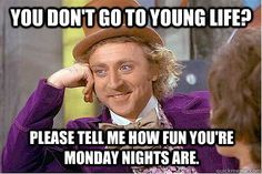 You don't go to Young Life?  mines on Tuesday though