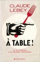 « A Table ! La vie intrépide d'un gourmet redoutable » par Claude Lebey   Lechef.com - Le magazine des chefs de cuisine