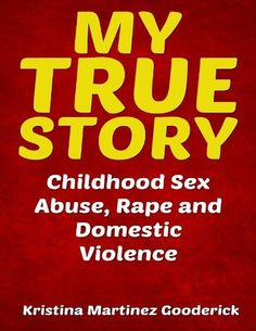 My True Story: Childhood Sex Abuse, Rape and Domestic Violence by Kristina Martinez Gooderick, http://www.amazon.com/dp/B00CEPFCTS/ref=cm_sw_r_pi_dp_aK9Grb01S6NWN