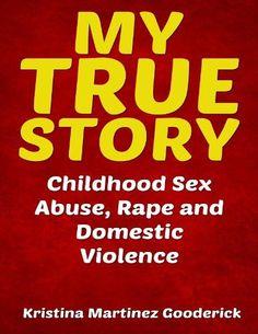 My True Story: Childhood Sex Abuse, Rape and Domestic Violence by Kristina Martinez Gooderick, http://www.amazon.com/dp/B00CEPFCTS/ref=cm_sw_r_pi_dp_nAoPrb1TJYT70
