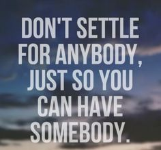 """Don't settle. You deserve the best. Just wait. I didn't, but I wish I had.  I put this under """"Sad but true"""" because a lot of us women do this. We take what we can get, settling because were insecure within ourselves thinking no one else will love us, so we take what we can get. Well when we do this, we end up with abusers, assholes, jerks and idiots. They don't deserve us."""