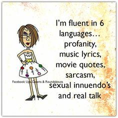 I'm fluent in 6 languages… Profanity, music lyrics, movie quotes, sarcasm, sexual innuendo's and real talk  https://www.facebook.com/UpsDownsRoundabouts/photos/p.1227127580655313/1227127580655313/?type=3&theater
