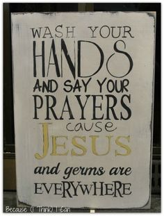 Wash Your Hands and Say Your Prayers, cause Jesus and Germs are everywhere.  adorable custom ordered wood sign, hand painted by Because (I Think) I Can  On Facebook:  http://www.facebook.com/pages/Because-I-Think-I-Can/325795070785510