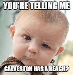 "Galveston does have a beach but many people say it isn't a ""real"" beach. Check out https://jasonshouse.com/funniest-houston-memes/ for more details."