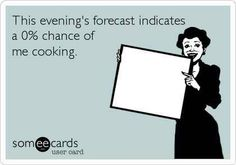 This evening's forecast indicates a 0% chance of me cooking. true! lol!