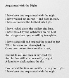 Acquainted With The Night poem by Robert Frost. I have been one acquainted with the night.I have outwalked the furthest city light. The Words, Cool Words, Love Quotes Photos, Best Love Quotes, Pretty Quotes, Favorite Quotes, Favorite Things, Night Poem, Robert Frost Poems