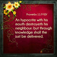 """""""An hypocrite with his mouth destroyeth his neighbour: but through knowledge shall the just be delivered.""""  Proverbs 11:9 KJV"""