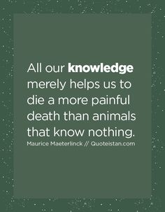 All our knowledge merely helps us to die a more painful death than animals that know nothing. Knowledge Quotes, Motivation, Daily Inspiration, Puns, Quote Of The Day, Fitness, Quotations, Encouragement, Life Quotes