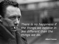 There is no happiness if the things we believe in are different than the things we do. ~Freya Stark, not Albert Camus