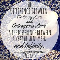 The difference between ordinary love and outrageous love is the difference between a very high number and infinity.  - Marc Gafni