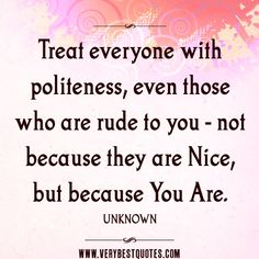 politeness quotes, you are nice quotes, Treat everyone with politeness, even those who are rude to you - not because they are nice, but because you are.