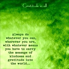 Always do whatever you can, wherever you are, with whatever means you have to carry the message of kindness and gratitude into the world. ~Kristin Granger www.facebook.com/gratitudenall