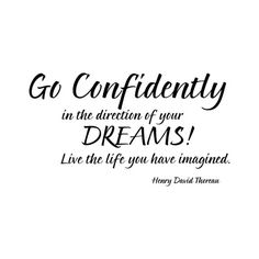 "Image result for ""Go confidently in the direction of your dreams. Live the life you have imagined."""