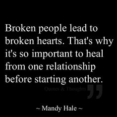 This is so very true. We must heal ourselves before we allow anyone else into our heart, soul, or mind... or it just wouldn't be fair. It's very beneficial to YOU* as a human to take some time to heal from whatever it is that has broke you. Trust yourself and trust in the Lord.