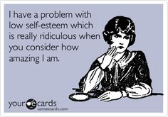 I have a problem withlow self-esteem whichis really ridiculous whenyou consider howamazing I am.