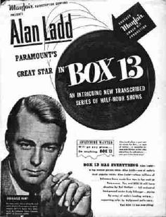 """Box 13 premiered in 1947 and was about the escapades of newspaperman-turned-mystery novelist Dan Holliday, played by film star Alan Ladd. To seek out new ideas for his fiction, Holliday ran a classified ad in the Star-Times newspaper where he formerly worked: """"Adventure wanted, will go anywhere, do anything -- write Box 13, Star-Times."""" The stories followed Holliday's adventures when he responded to the letters sent to him by such people as a psycho killer and various victims."""