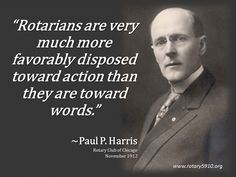 """Rotarians are very much more favorably disposed toward action than they are toward words.""""  ~Paul P. Harris Rotary Club of Chicago November 1912"""