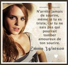 N'arrête jamais de sourire même si tu es triste N'arrête jamais de sourire, même si tu es triste, car tu ne sais pas qui pourrait tomber amoureux de ton sourire. -Emma Watson