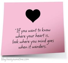 If you want to know where your heart is, look where it goes when it wanders <3