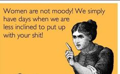 "Women are not moody!  Best part is, what makes us ""PMS-y"" is that our testosterone levels go up. So basically, we're just more like men then. Hmph."